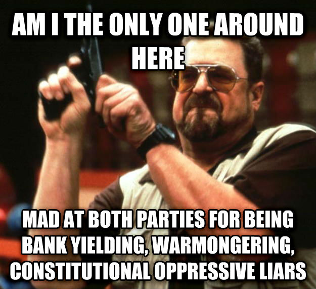 Angry Walter am i the only one around here mad at both parties for being bank yielding, warmongering, constitutional oppressive liars , made with livememe meme maker