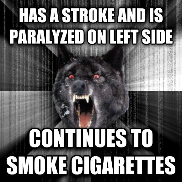 Insanity Wolf has a stroke and is paralyzed on left side continues to smoke cigarettes  , made with livememe meme generator