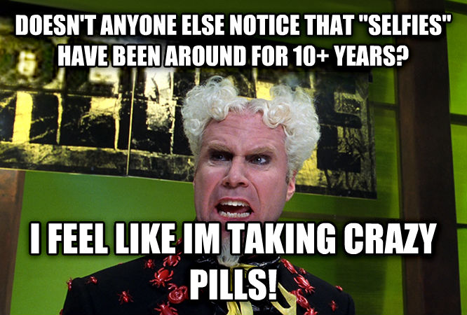 Mugatu - Doesn t Anybody Notice This? I Feel Like I m Taking Crazy Pills doesn t anyone else notice that  selfies  have been around for 10+ years? i feel like im taking crazy pills! , made with livememe meme creator