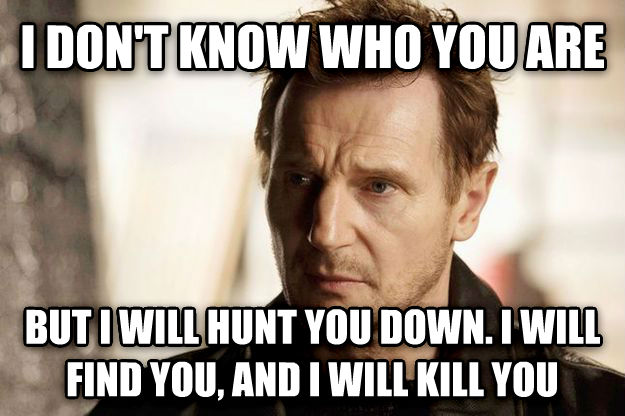 I Will Find You i don t know who you are but i will hunt you down. i will find you, and i will kill you , made with livememe meme generator