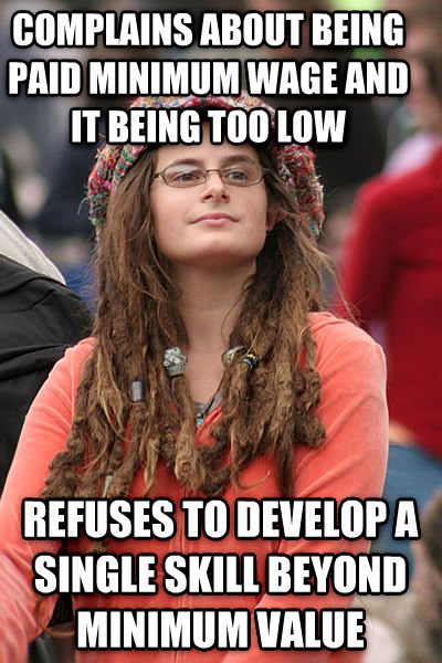 College Liberal complains about being paid minimum wage and it being too low refuses to develop a single skill beyond minimum value , made with livememe meme creator