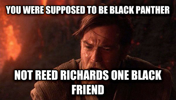 Obi Wan Chosen One you were supposed to be black panther not reed richards one black friend , made with livememe meme generator