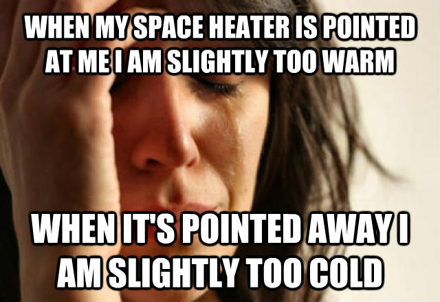 First World Problems when my space heater is pointed at me i am slightly too warm when it s pointed away i am slightly too cold , made with livememe meme maker