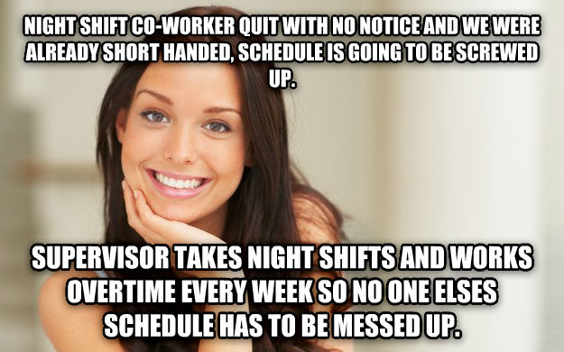 Good Girl Gina night shift co-worker quit with no notice and we were already short handed, schedule is going to be twirled up. supervisor takes night shifts and works overtime every week so no one elses schedule has to be messed up. , made with livememe meme generator