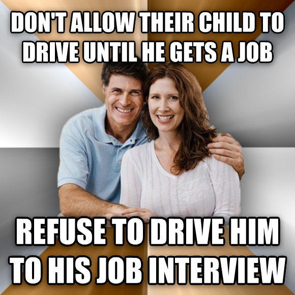 Scumbag Parents don t allow their child to drive until he gets a job refuse to drive him to his job interview  , made with livememe meme generator