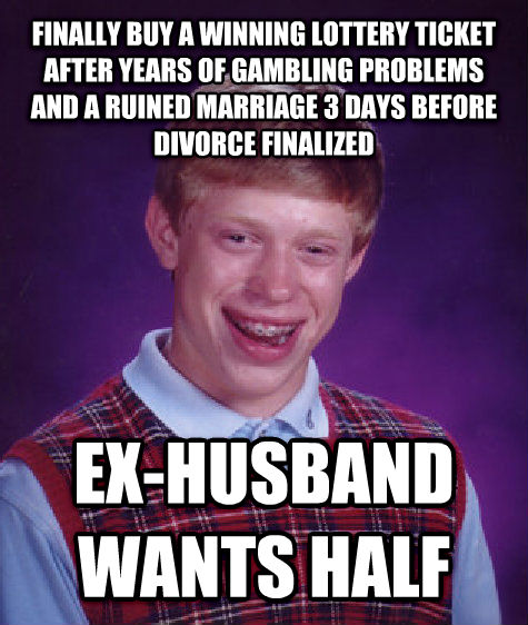 Bad Luck Brian finally buy a winning lottery ticket after years of gambling problems and a ruined marriage 3 days before divorce finalized ex-husband wants half , made with livememe meme generator
