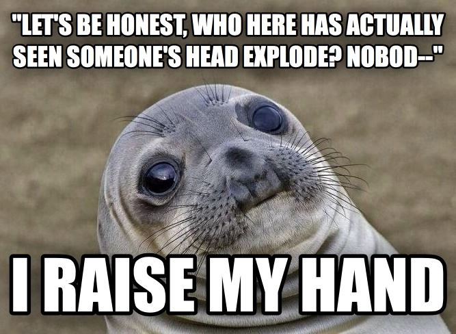 Uncomfortable Situation Seal  let s be honest, who here has actually seen someone s head explode? nobod--  i raise my hand , made with livememe meme maker