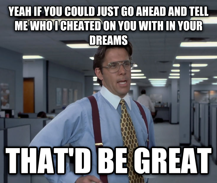Office Space Lumbergh yeah if you could just go ahead and tell me who i cheated on you with in your dreams that d be great , made with livememe meme creator