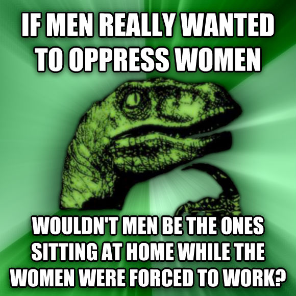 Philosoraptor if men really wanted to oppress women wouldn t men be the ones sitting at home while the women were forced to work?  , made with livememe meme creator