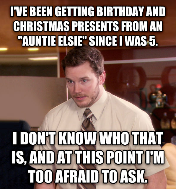 At This Point, I m Too Afraid To Ask Andy i ve been getting birthday and christmas presents from an  auntie elsie  since i was 5. i don t know who that is, and at this point i m too afraid to ask. , made with livememe meme maker
