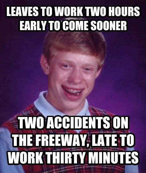 Bad Luck Brian leaves to work two hours early to come sooner two accidents on the freeway, late to work thirty minutes , made with livememe meme maker