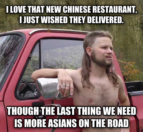 Almost Politically Correct Redneck i love that new chinese restaurant, i just wished they delivered. though the last thing we need is more asians on the road , made with livememe meme creator