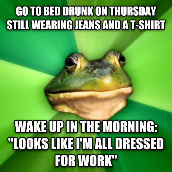 Foul Bachelor Frog go to bed drunk on thursday still wearing jeans and a t-shirt wake up in the morning:  looks like i m all dressed for work   , made with livememe meme maker