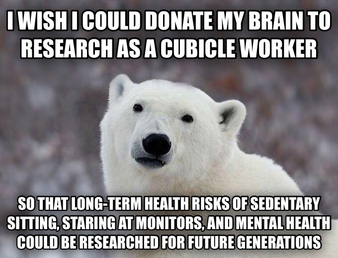 Popular Opinion Polar Bear i wish i could donate my brain to research as a cubicle worker so that long-term health risks of sedentary sitting, staring at monitors, and mental health could be researched for future generations  , made with livememe meme creator