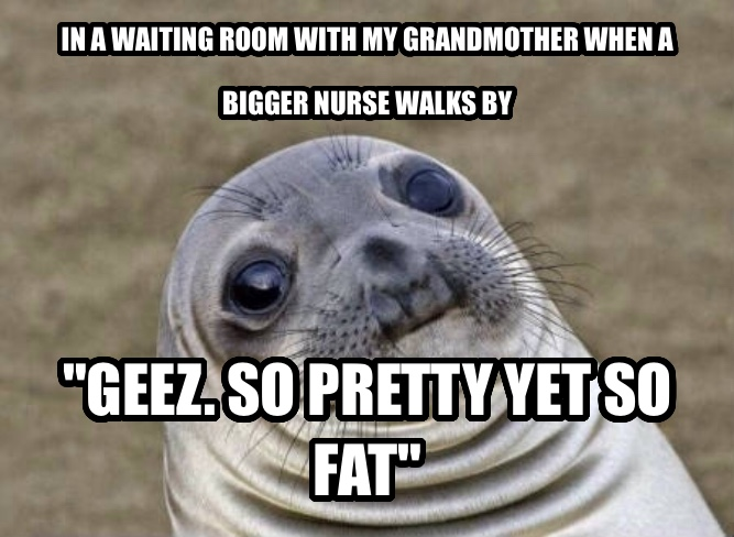 Uncomfortable Situation Seal in a waiting room with my grandmother when a bigger nurse walks by  geez. so pretty yet so fat  , made with livememe meme maker