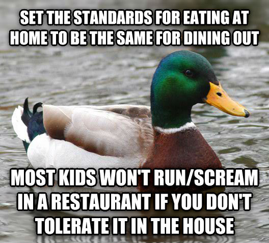 Actual Advice Mallard set the standards for eating at home to be the same for dining out most kids won t run/scream in a restaurant if you don t tolerate it in the house , made with livememe meme generator