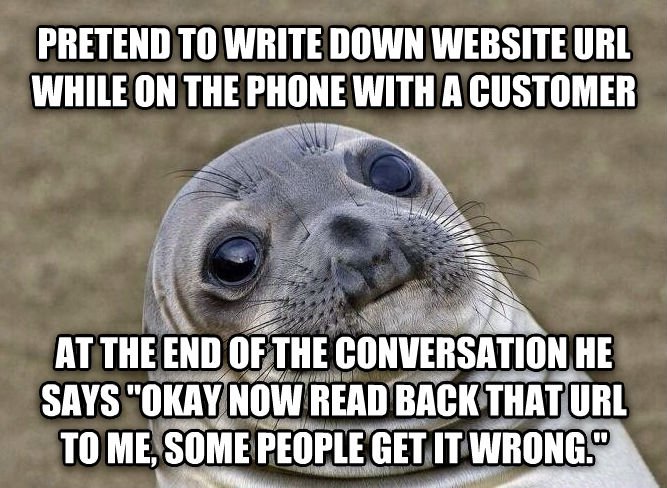 Uncomfortable Situation Seal pretend to write down website url while on the phone with a customer at the end of the conversation he says  okay now read back that url to me, some people get it wrong.   , made with livememe meme generator