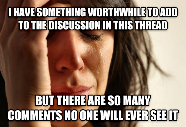 First World Problems i have something worthwhile to add to the discussion in this thread but there are so many comments no one will ever see it , made with livememe meme maker