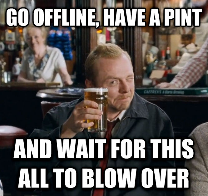 Go To The Winchester, Have a Nice Cold Pint, and Wait For All Of This To Blow Over go offline, have a pint and wait for this all to blow over , made with livememe meme creator
