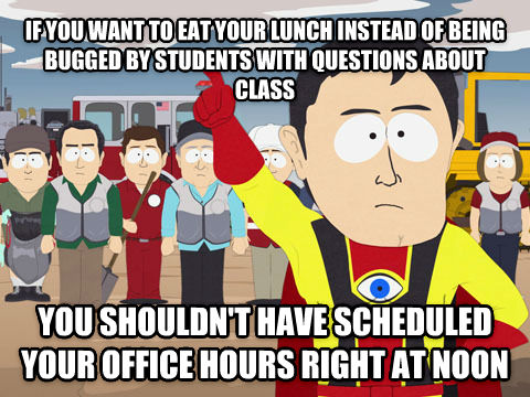 Captain Hindsight if you want to eat your lunch instead of being bugged by students with questions about class you shouldn t have scheduled your office hours right at noon , made with livememe meme generator