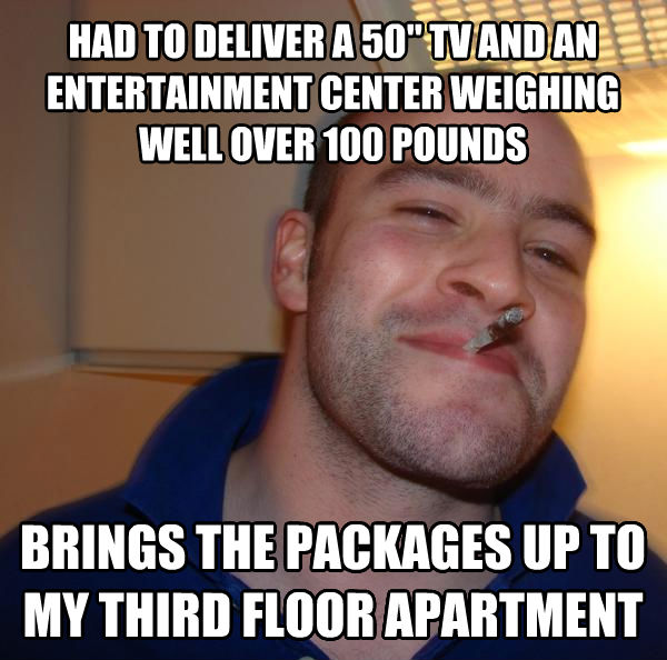 Good Guy Greg had to deliver a 50  tv and an entertainment center weighing well over 100 pounds brings the packages up to my third floor apartment , made with livememe meme creator