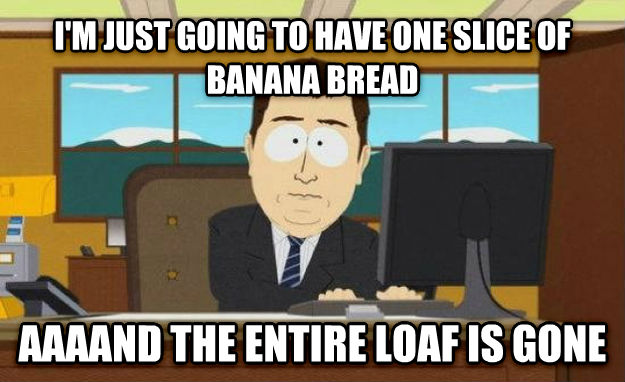 And It s Gone i m just going to have one slice of banana bread aaaand the entire loaf is gone , made with livememe meme generator