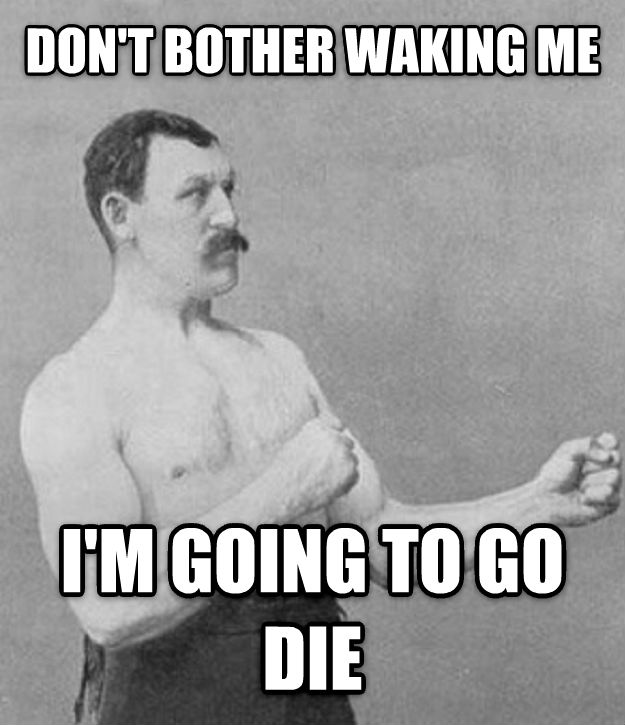 Overly Manly Man don t bother waking me i m going to go die , made with livememe meme generator