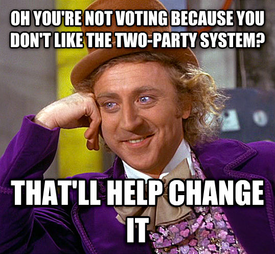 Condescending Wonka oh you re not voting because you don t like the two-party system? that ll help change it , made with livememe meme maker