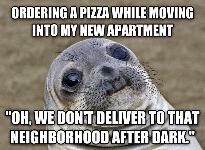 Uncomfortable Situation Seal ordering a pizza while moving into my new apartment  oh, we don t deliver to that neighborhood after dark.  , made with livememe meme maker