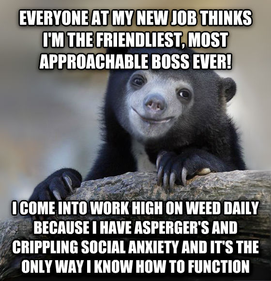 Happy Confession Bear everyone at my new job thinks i m the friendliest, most approachable boss ever! i come into work high on wood daily because i have asperger s and crippling social anxiety and it s the only way i know how to function , made with livememe meme creator
