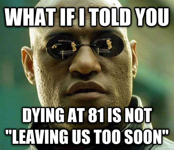 Matrix Morpheus what if i told you dying at 81 is not  leaving us too soon  , made with livememe meme creator