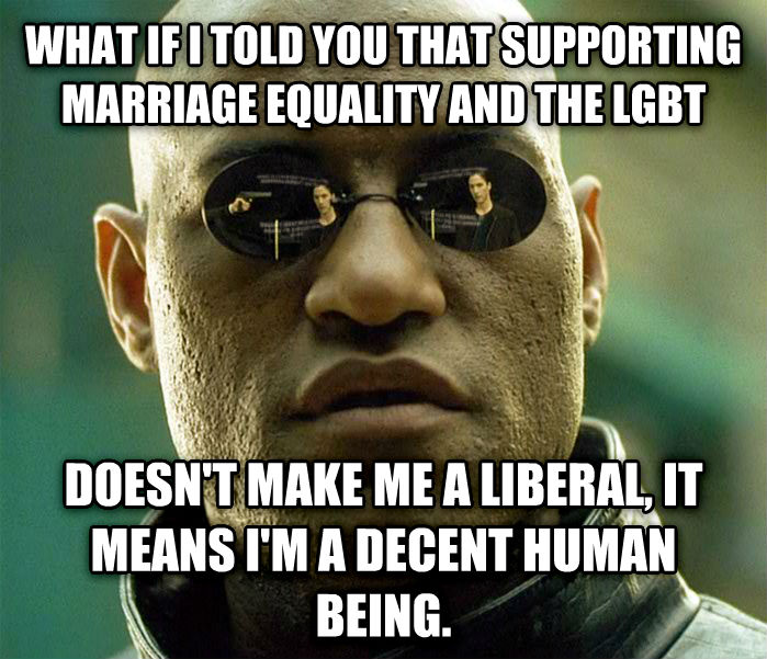 Matrix Morpheus what if i told you that supporting marriage equality and the lgbt doesn t make me a liberal, it means i m a decent human being. , made with livememe meme maker