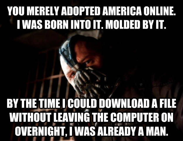 Bane you merely adopted america online. i was born into it. molded by it. by the time i could download a file without leaving the computer on overnight, i was already a man. , made with livememe meme generator