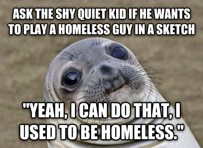 Uncomfortable Situation Seal ask the shy quiet kid if he wants to play a homeless guy in a sketch  yeah, i can do that, i used to be homeless.  , made with livememe meme maker