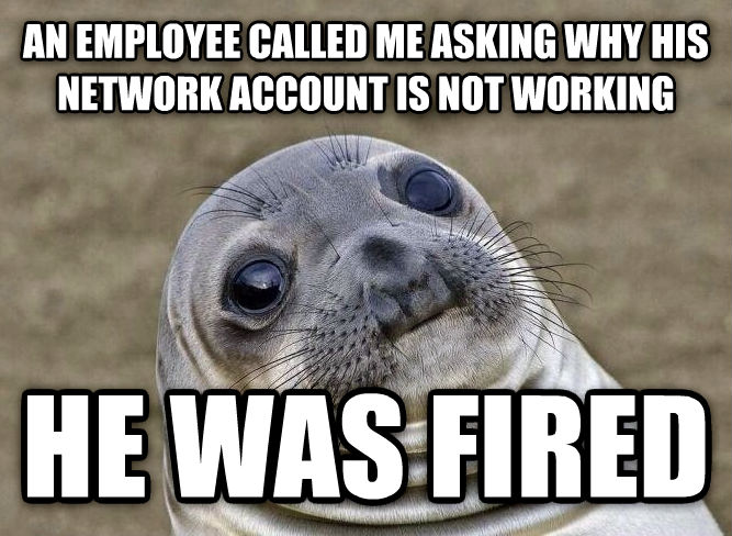Uncomfortable Situation Seal an employee called me asking why his network account is not working he was fired , made with livememe meme generator