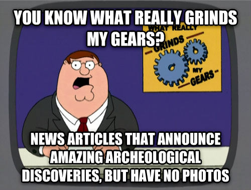 What Really Grinds My Gears you know what really grinds my gears? news articles that announce amazing archeological discoveries, but have no photos , made with livememe meme maker
