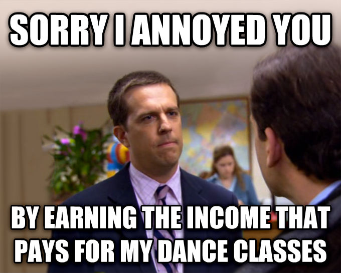 Sorry I Annoyed You With My Friendship sorry i annoyed you by earning the income that pays for my dance classes , made with livememe meme maker