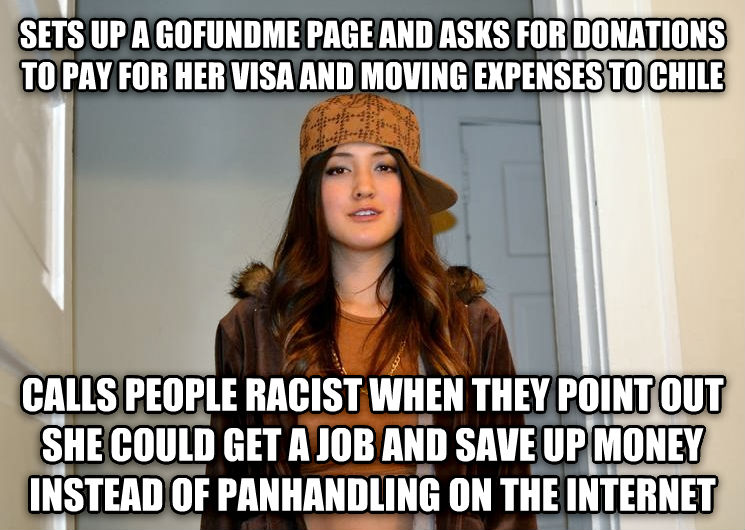 Scumbag Stephanie sets up a gofundme page and asks for donations to pay for her visa and moving expenses to chile calls people racist when they point out she could get a job and save up money instead of panhandling on the internet , made with livememe meme creator