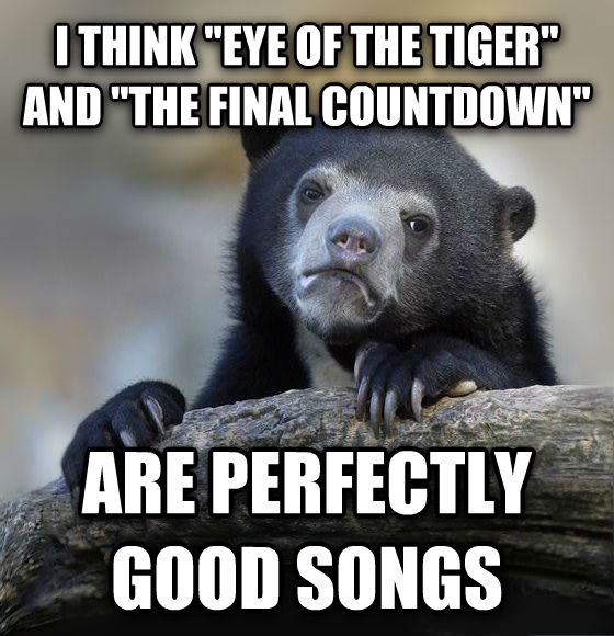 Confession Bear i think  eye of the tiger  and  the final countdown  are perfectly good songs , made with livememe meme creator