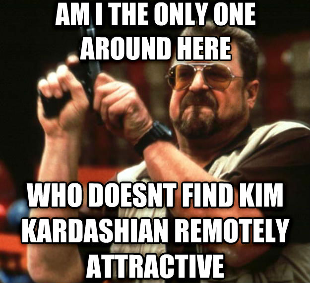 Angry Walter am i the only one around here who doesnt find kim kardashian remotely attractive , made with livememe meme creator