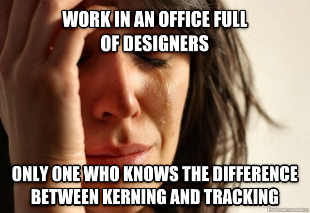 First World Problems work in an office full  of designers only one who knows the difference between kerning and tracking , made with livememe meme maker