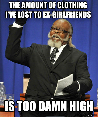 The Rent Is Too Darn High the amount of clothing i ve lost to ex-girlfriends is too darn high , made with livememe meme generator