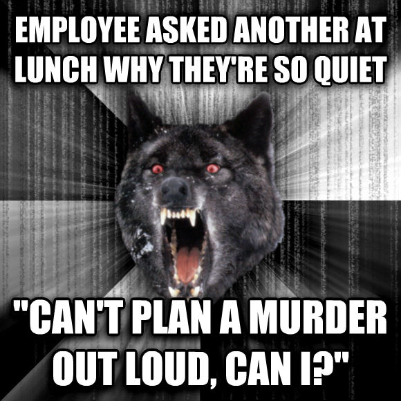 Insanity Wolf employee asked another at lunch why they re so quiet  can t plan a murder out loud, can i?   , made with livememe meme generator