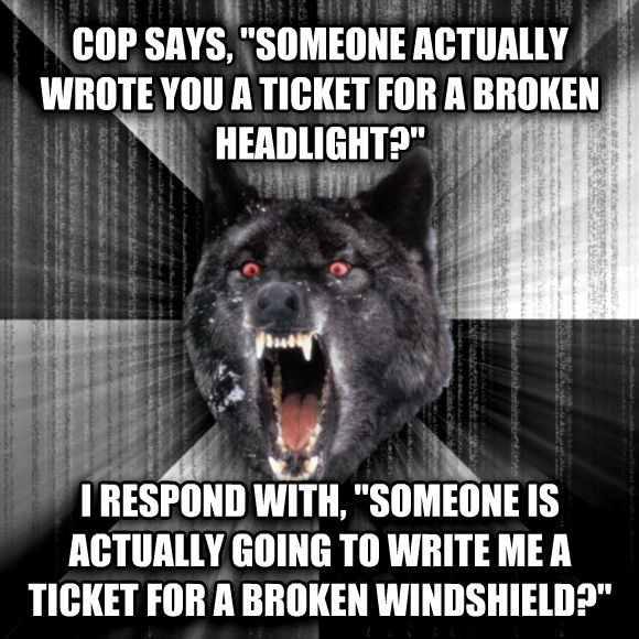 Insanity Wolf cop says,  someone actually wrote you a ticket for a broken headlight?  i respond with,  someone is actually going to write me a ticket for a broken windshield?   , made with livememe meme creator