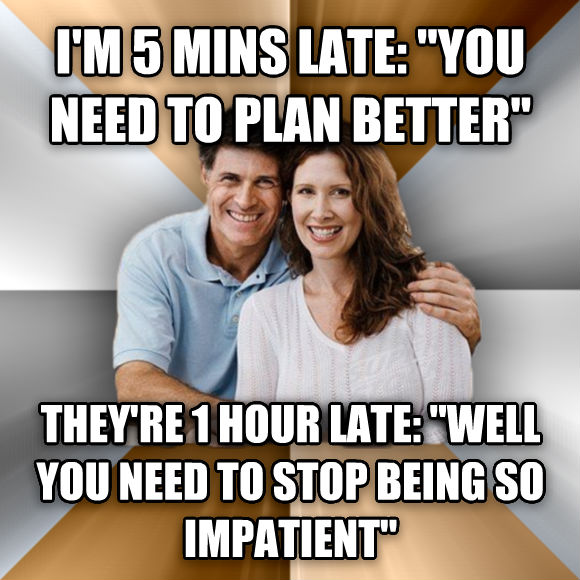 Scumbag Parents i m 5 mins late:  you need to plan better  they re 1 hour late:  well you need to stop being so impatient    , made with livememe meme generator
