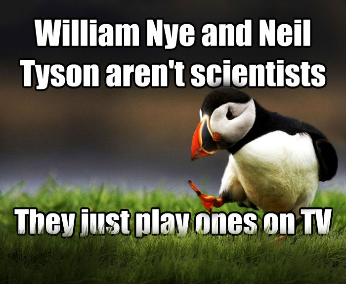 Unpopular Opinion Puffin william nye and neil tyson aren t scientists they just play ones on tv , made with livememe meme maker