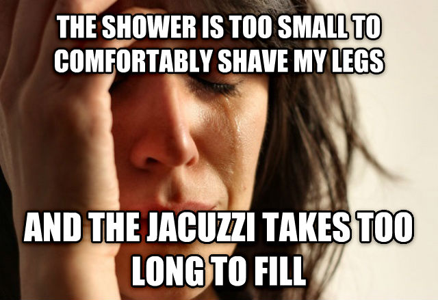 First World Problems the shower is too small to comfortably shave my legs  and the jacuzzi takes too long to fill , made with livememe meme maker