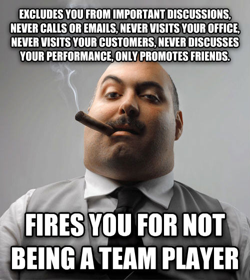 Bad Guy Boss excludes you from important discussions, never calls or emails, never visits your office, never visits your customers, never discusses your performance, only promotes friends. fires you for not being a team player , made with livememe meme generator