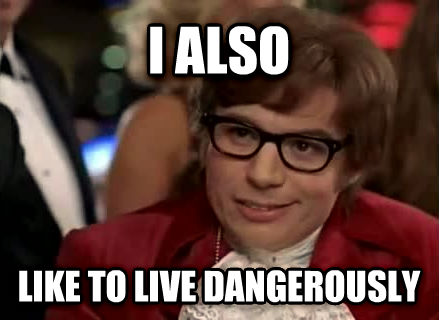 I Too Like to Live Dangerously  Know Your Meme