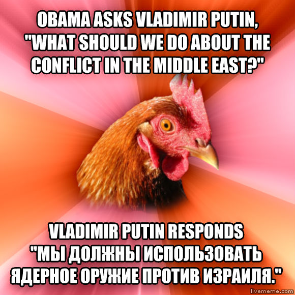 Anti-Joke Chicken obama asks vladimir putin,  what should we do about the conflict in the middle east?  vladimir putin responds                                                                                                    .   , made with livememe meme maker